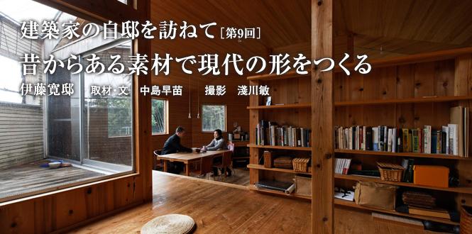建築家の自邸を訪ねて 昔からある素材で現代の形をつくる 伊藤寛 邸
